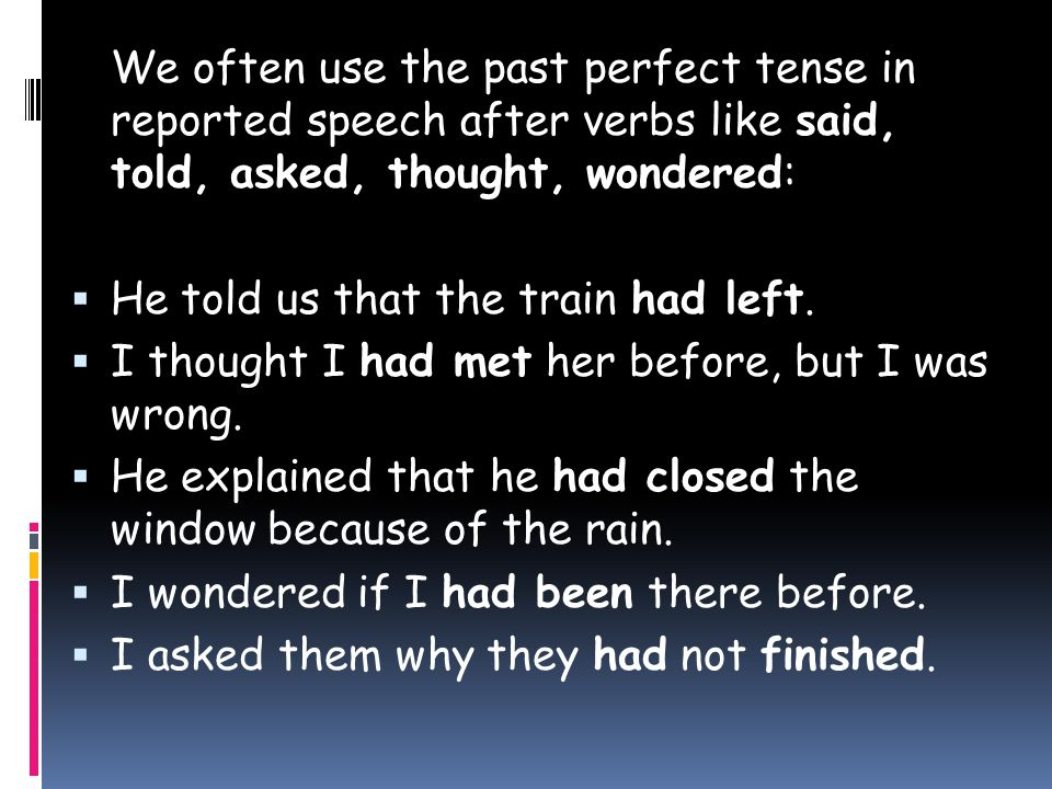 We often use the past perfect tense in reported speech after verbs like said, told, asked, thought, wondered:  He told us that the train had left.
