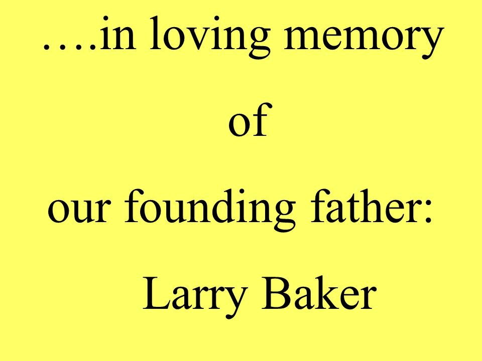 ….in loving memory of our founding father: Larry Baker
