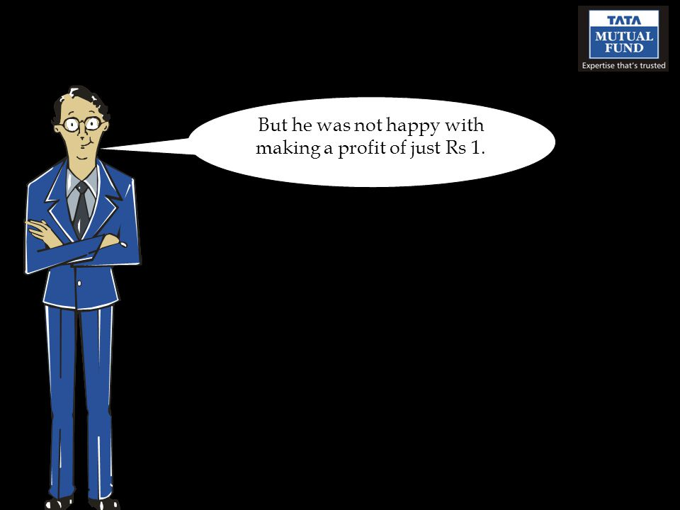 But he was not happy with making a profit of just Rs 1.