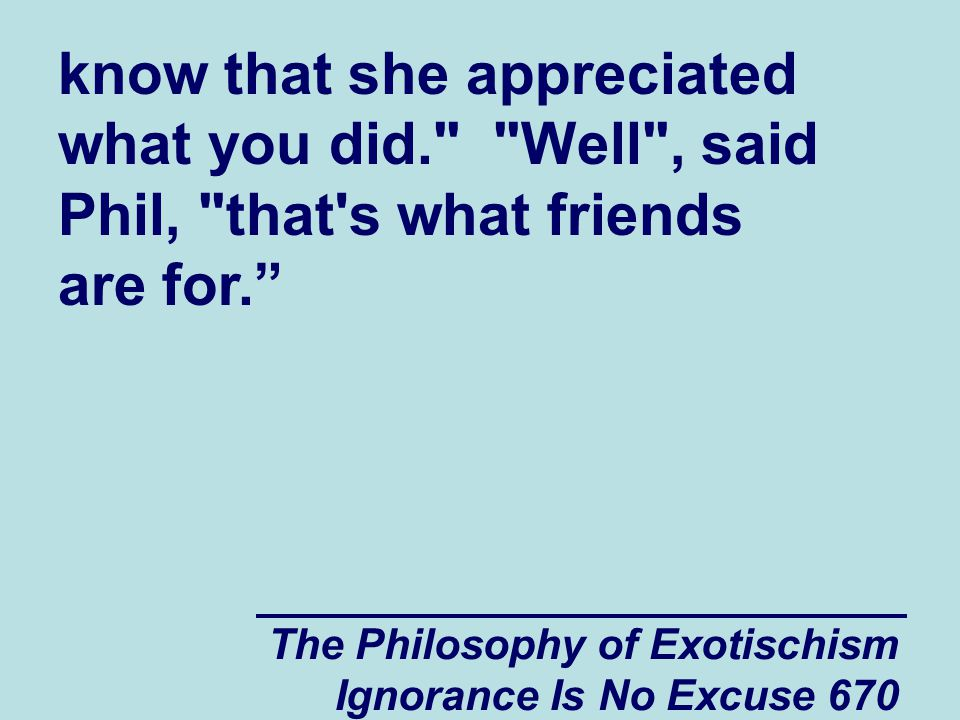 The Philosophy of Exotischism Ignorance Is No Excuse 670 know that she appreciated what you did. Well , said Phil, that s what friends are for.