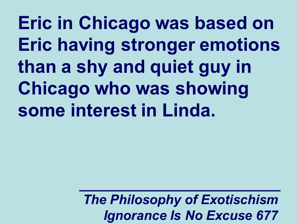 The Philosophy of Exotischism Ignorance Is No Excuse 677 Eric in Chicago was based on Eric having stronger emotions than a shy and quiet guy in Chicago who was showing some interest in Linda.