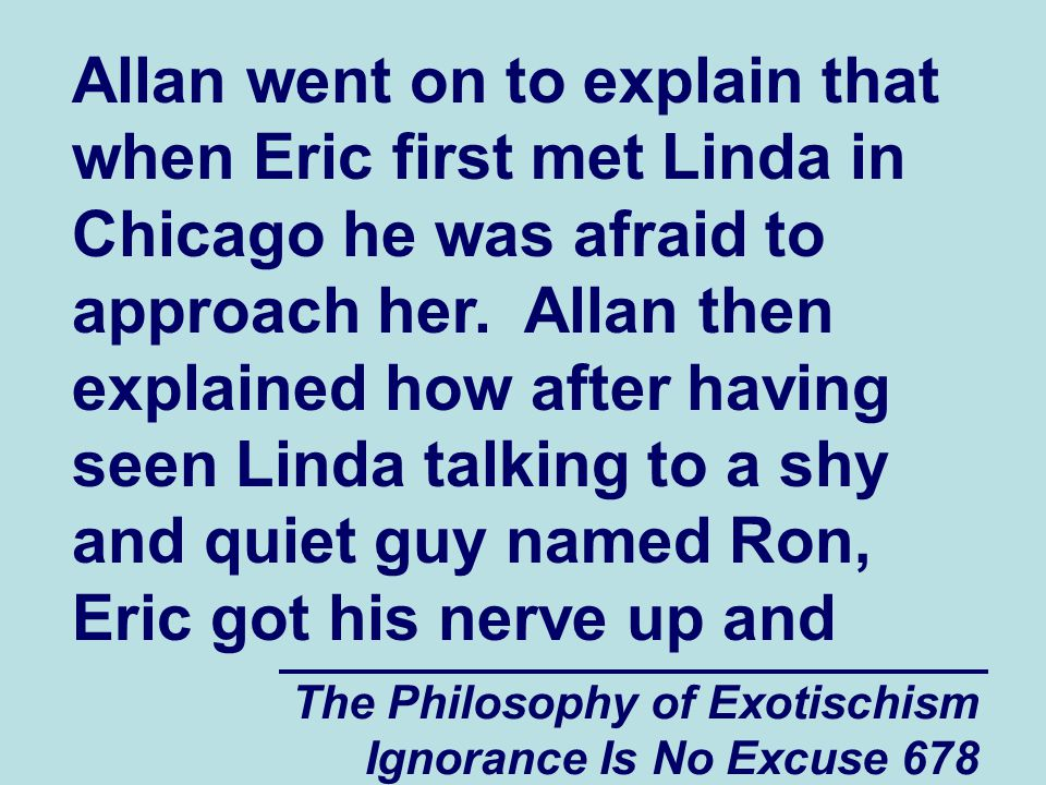 The Philosophy of Exotischism Ignorance Is No Excuse 678 Allan went on to explain that when Eric first met Linda in Chicago he was afraid to approach her.