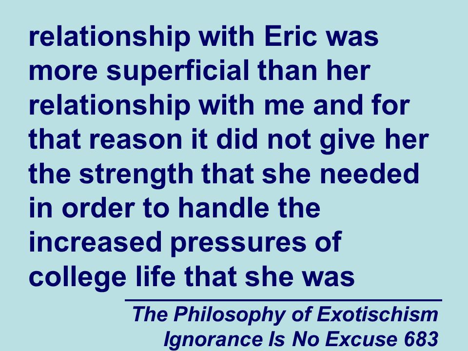 The Philosophy of Exotischism Ignorance Is No Excuse 683 relationship with Eric was more superficial than her relationship with me and for that reason it did not give her the strength that she needed in order to handle the increased pressures of college life that she was