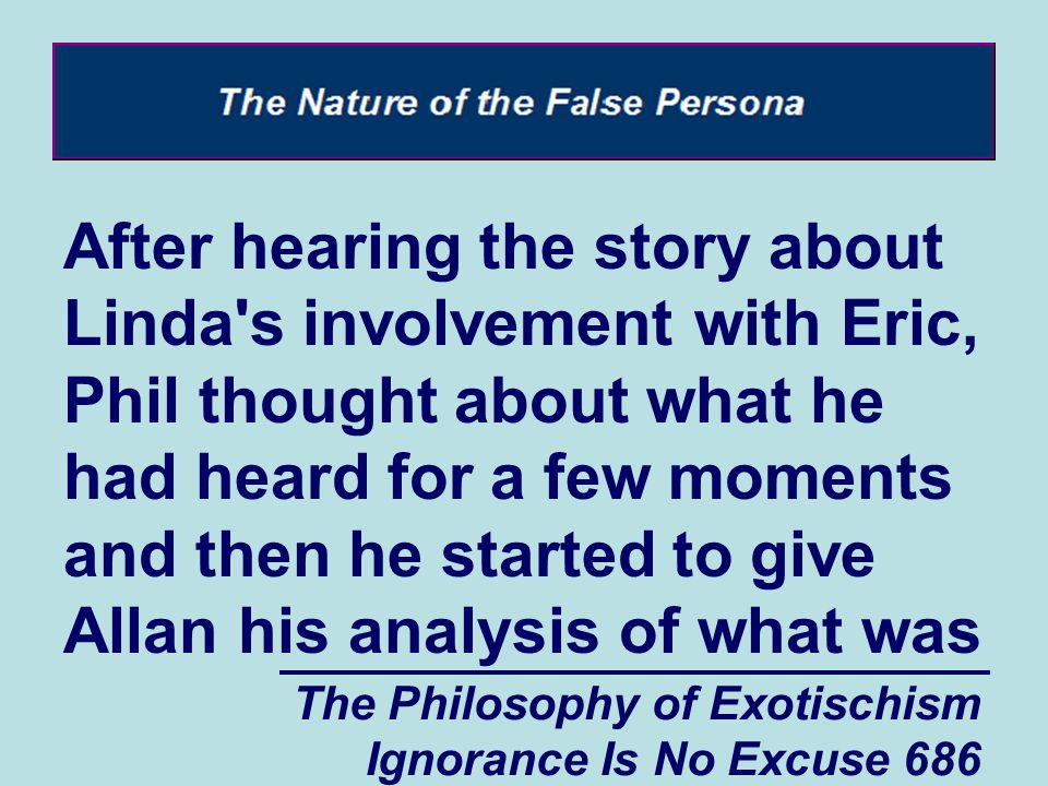 The Philosophy of Exotischism Ignorance Is No Excuse 686 After hearing the story about Linda s involvement with Eric, Phil thought about what he had heard for a few moments and then he started to give Allan his analysis of what was