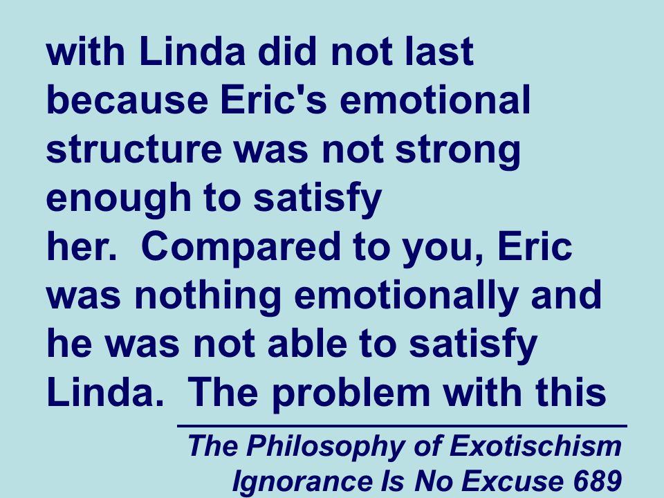 The Philosophy of Exotischism Ignorance Is No Excuse 689 with Linda did not last because Eric s emotional structure was not strong enough to satisfy her.