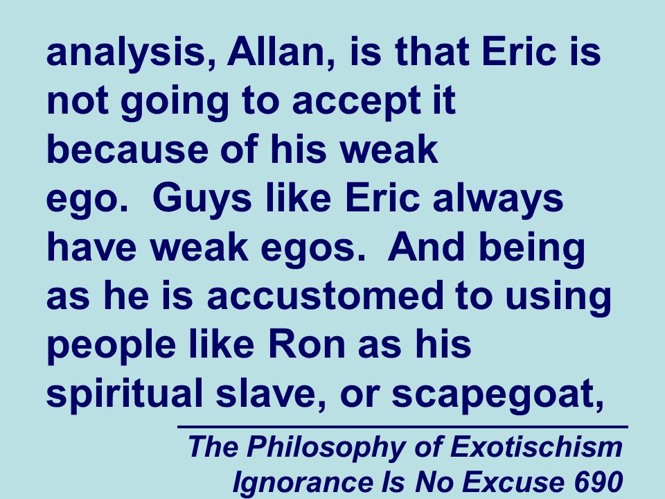 The Philosophy of Exotischism Ignorance Is No Excuse 690 analysis, Allan, is that Eric is not going to accept it because of his weak ego.