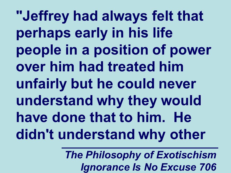 The Philosophy of Exotischism Ignorance Is No Excuse 706 Jeffrey had always felt that perhaps early in his life people in a position of power over him had treated him unfairly but he could never understand why they would have done that to him.