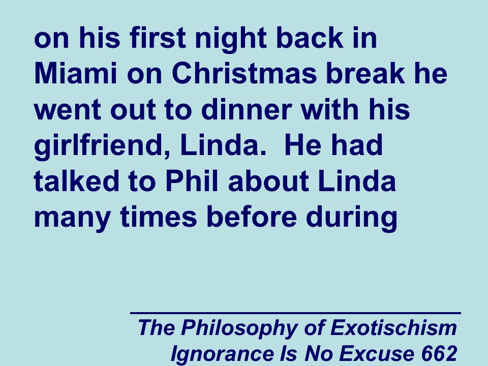 The Philosophy of Exotischism Ignorance Is No Excuse 662 on his first night back in Miami on Christmas break he went out to dinner with his girlfriend, Linda.