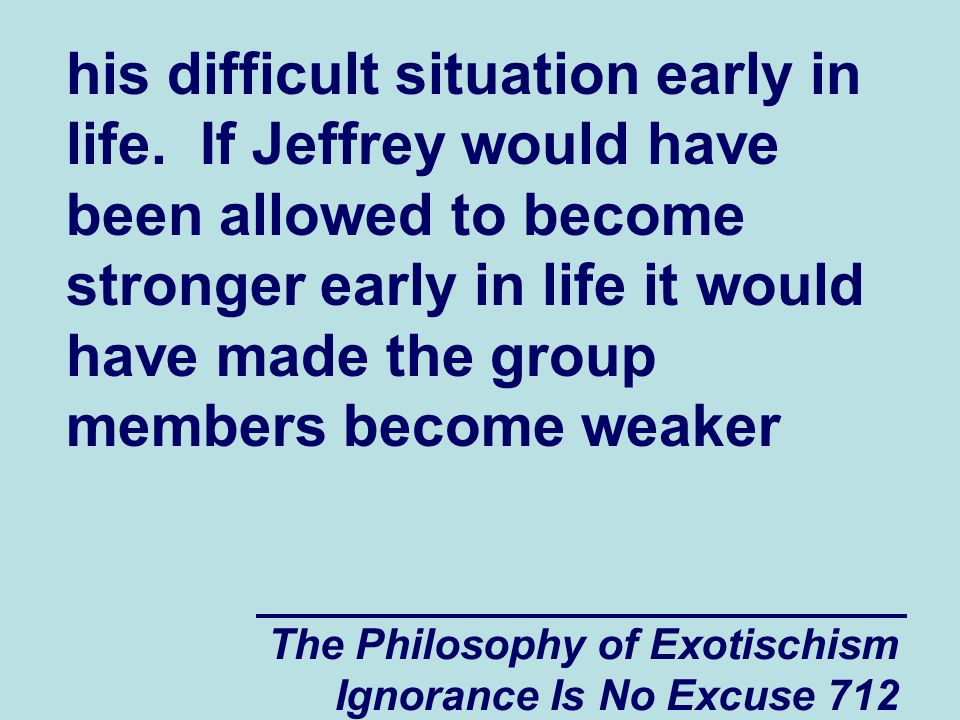 The Philosophy of Exotischism Ignorance Is No Excuse 712 his difficult situation early in life.