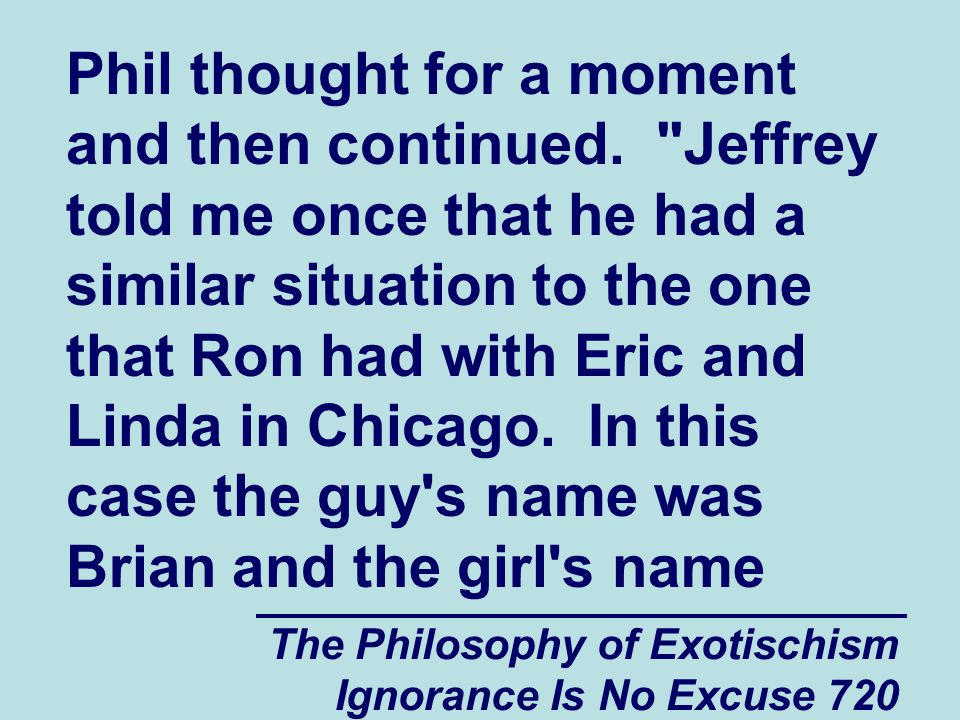 The Philosophy of Exotischism Ignorance Is No Excuse 720 Phil thought for a moment and then continued.