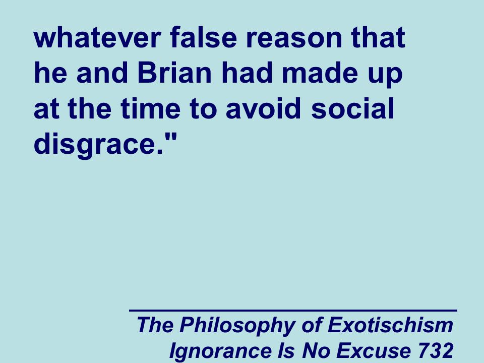 The Philosophy of Exotischism Ignorance Is No Excuse 732 whatever false reason that he and Brian had made up at the time to avoid social disgrace.