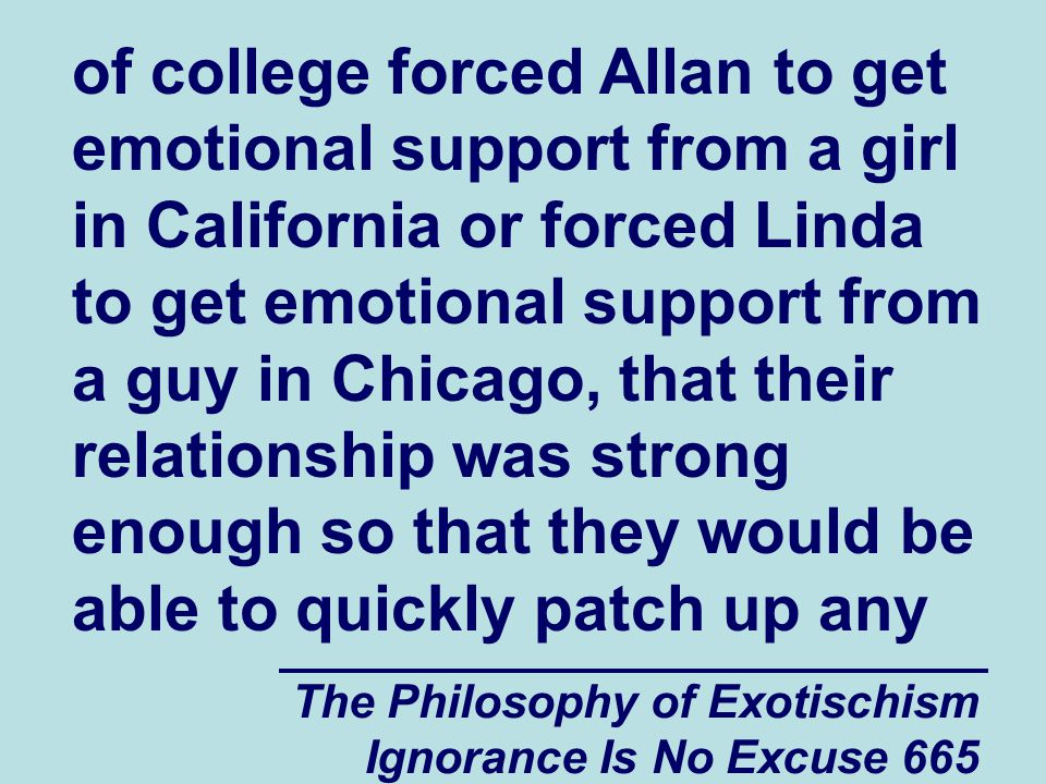 The Philosophy of Exotischism Ignorance Is No Excuse 665 of college forced Allan to get emotional support from a girl in California or forced Linda to get emotional support from a guy in Chicago, that their relationship was strong enough so that they would be able to quickly patch up any