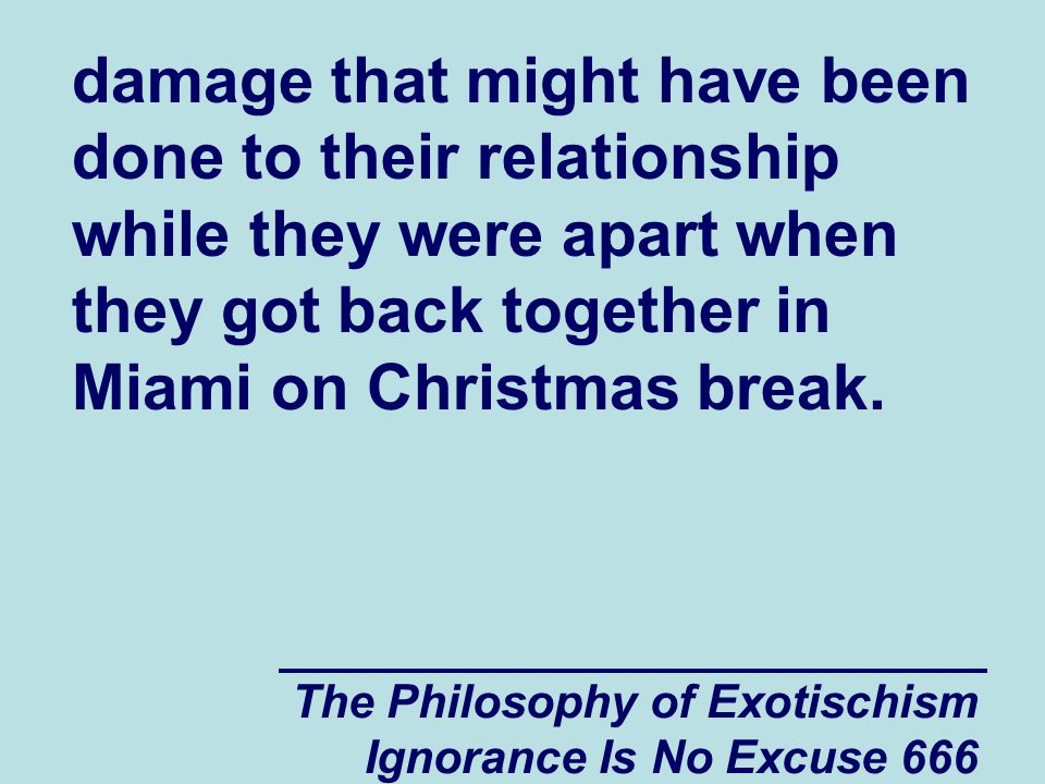 The Philosophy of Exotischism Ignorance Is No Excuse 666 damage that might have been done to their relationship while they were apart when they got back together in Miami on Christmas break.