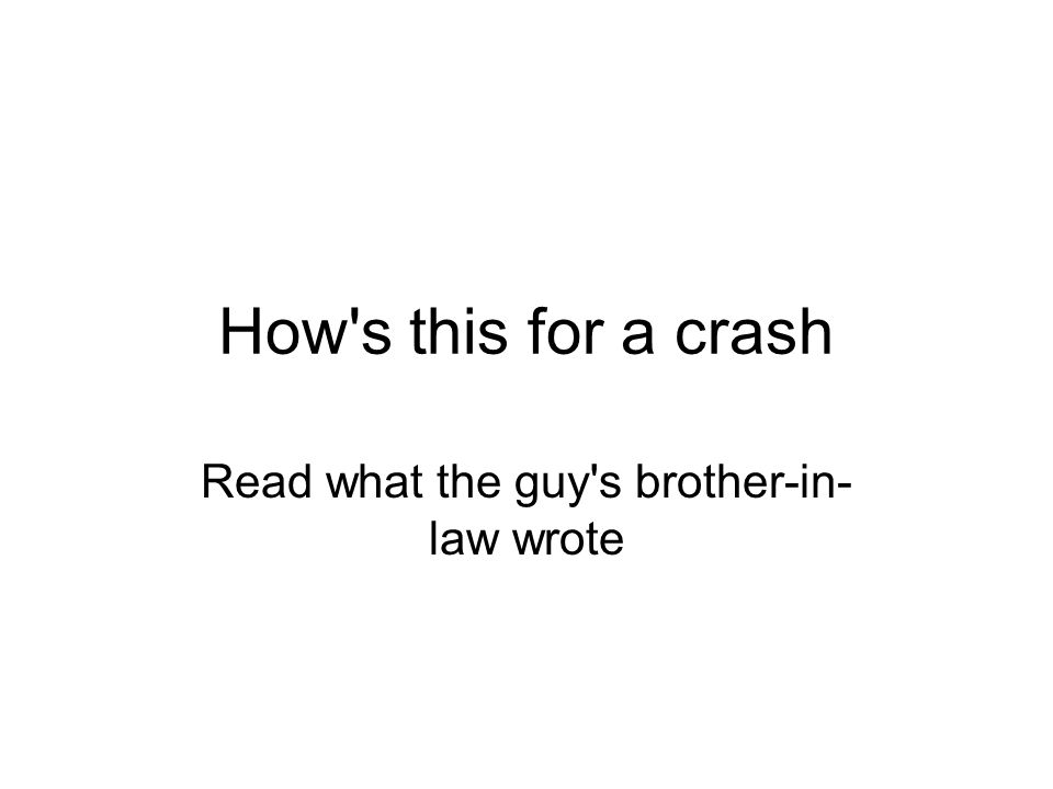 How's this for a crash Read what the guy's brother-in- law wrote