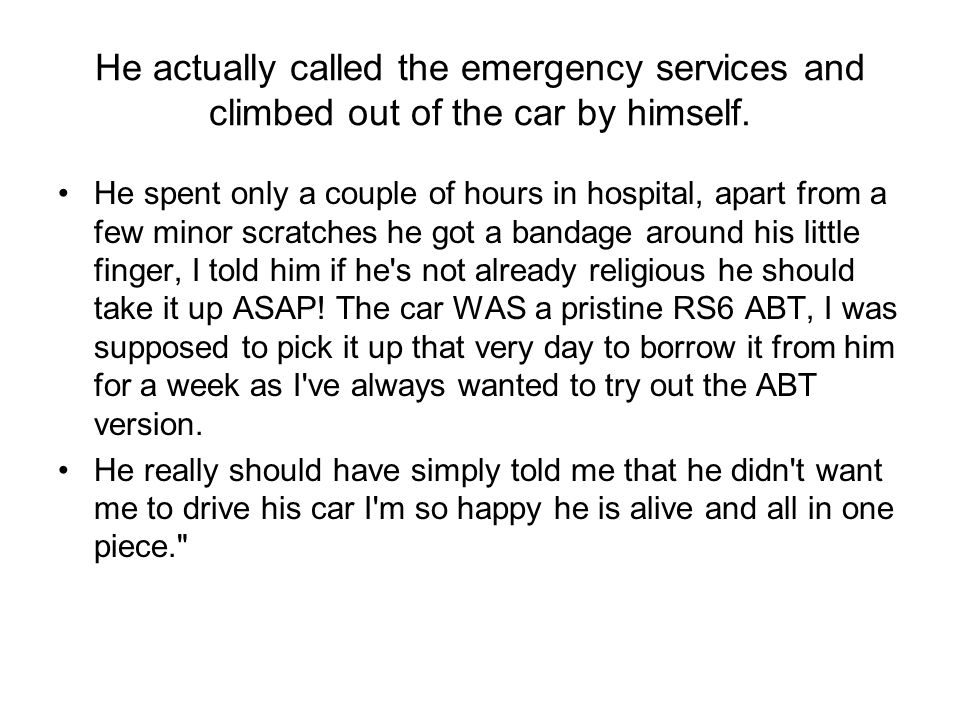 He actually called the emergency services and climbed out of the car by himself.