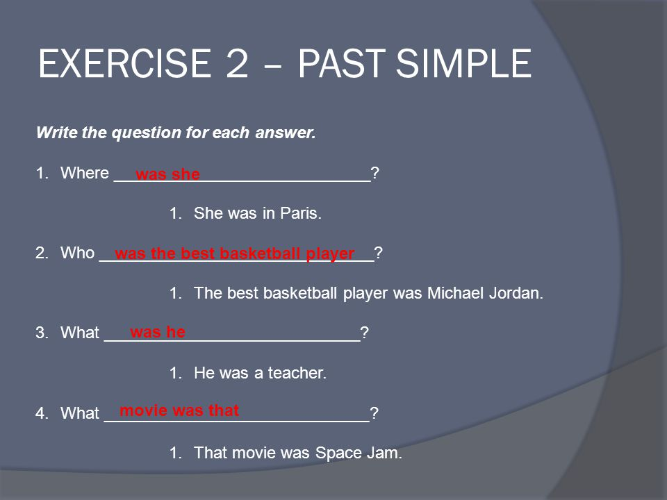 EXERCISE 2 – PAST SIMPLE Write the question for each answer.