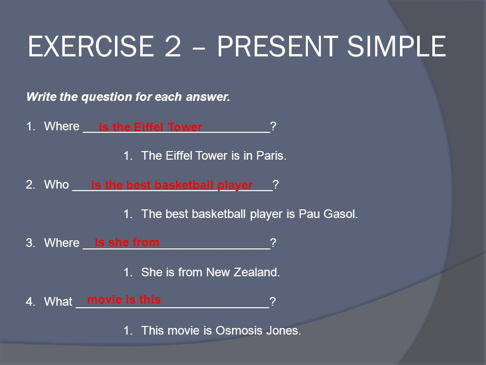 EXERCISE 2 – PRESENT SIMPLE Write the question for each answer.