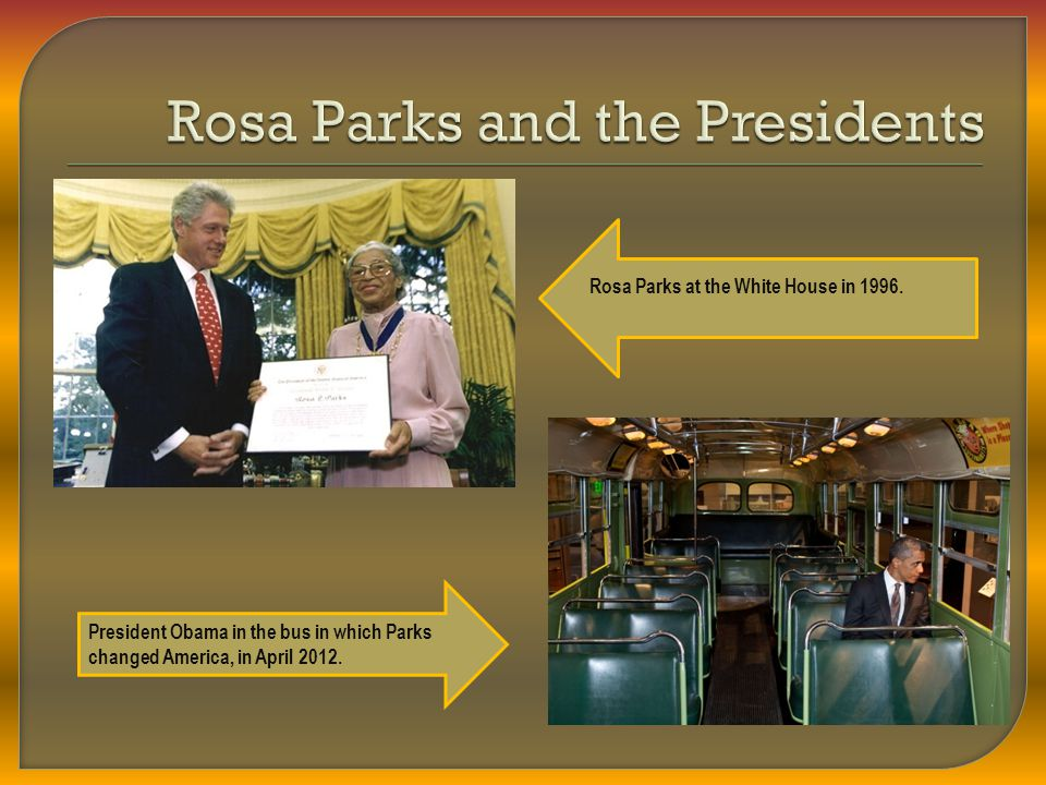 President Obama in the bus in which Parks changed America, in April 2012. Rosa Parks at the White House in 1996.