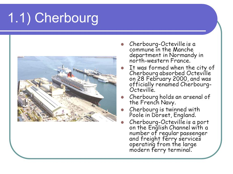 1.1) Cherbourg Cherbourg-Octeville is a commune in the Manche department in Normandy in north-western France.