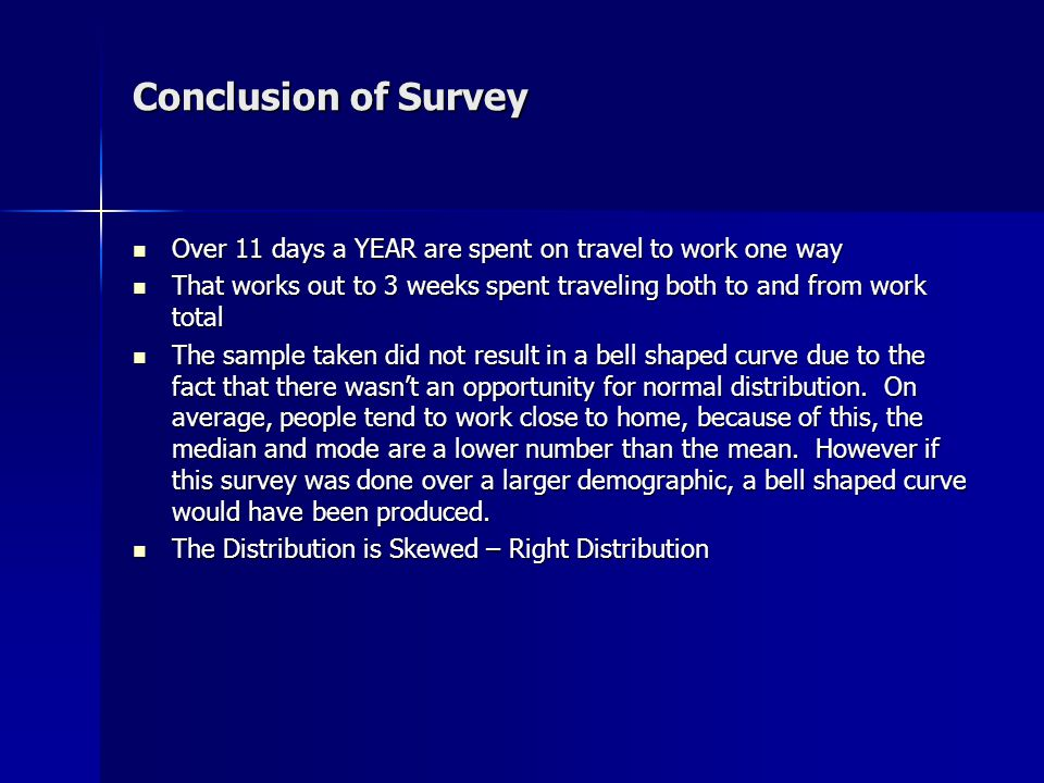 Conclusion of Survey Over 11 days a YEAR are spent on travel to work one way Over 11 days a YEAR are spent on travel to work one way That works out to 3 weeks spent traveling both to and from work total That works out to 3 weeks spent traveling both to and from work total The sample taken did not result in a bell shaped curve due to the fact that there wasn't an opportunity for normal distribution.