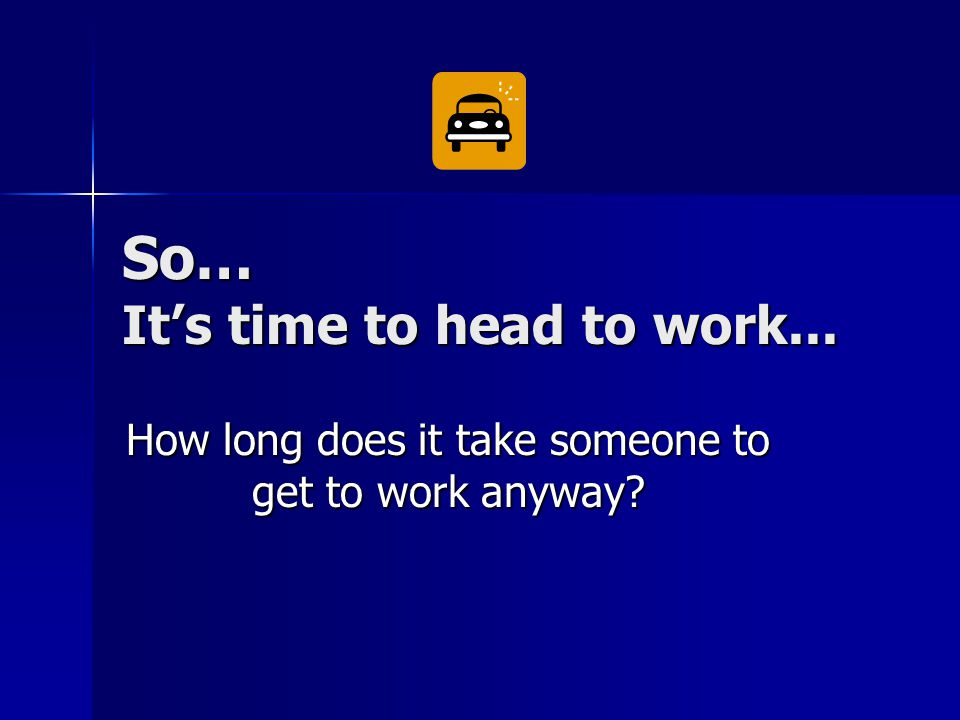 So… It's time to head to work... How long does it take someone to get to work anyway