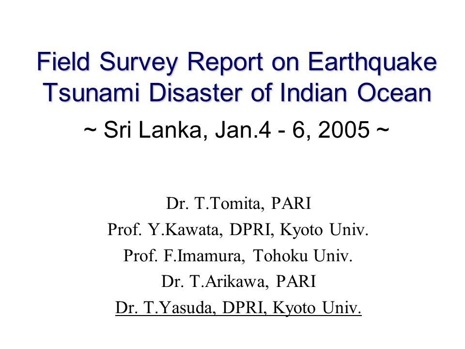 Field Survey Report on Earthquake Tsunami Disaster of Indian Ocean Field Survey Report on Earthquake Tsunami Disaster of Indian Ocean ~ Sri Lanka, Jan.4 - 6, 2005 ~ Dr.