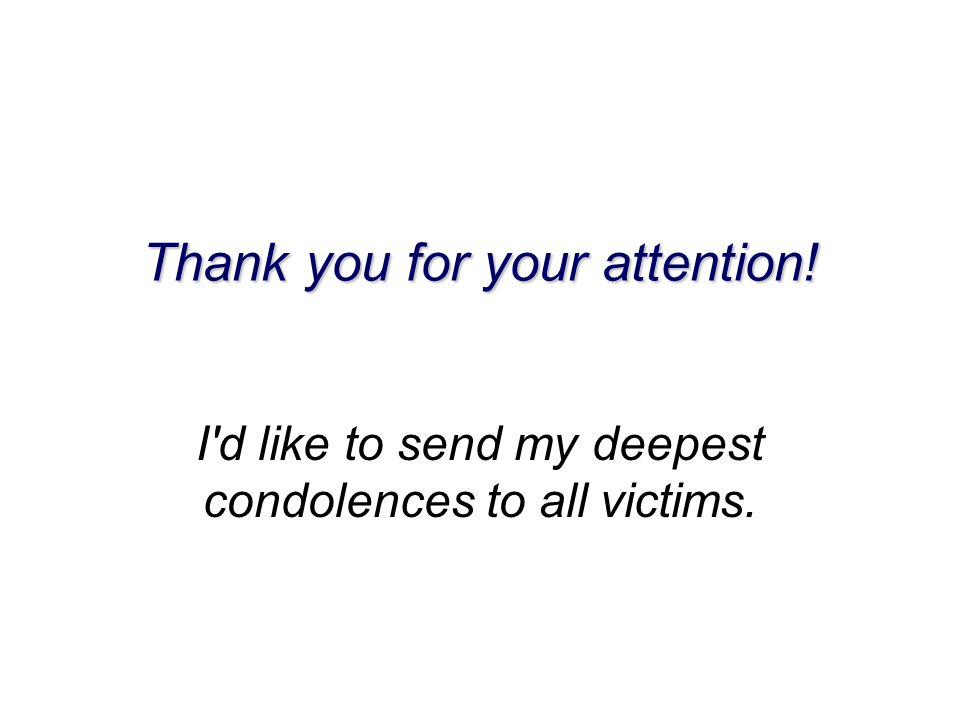 Thank you for your attention! I d like to send my deepest condolences to all victims.