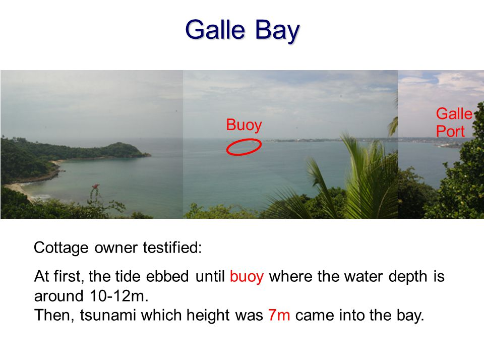Galle Bay At first, the tide ebbed until buoy where the water depth is around 10-12m. Then, tsunami which height was 7m came into the bay. Cottage own