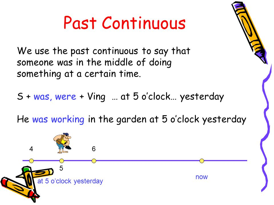 We use the past continuous to say that someone was in the middle of doing something at a certain time. S + was, were + Ving … at 5 o'clock… yesterday