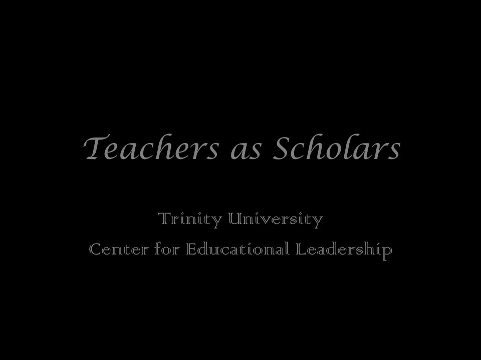 Teachers as Scholars Trinity University Center for Educational Leadership