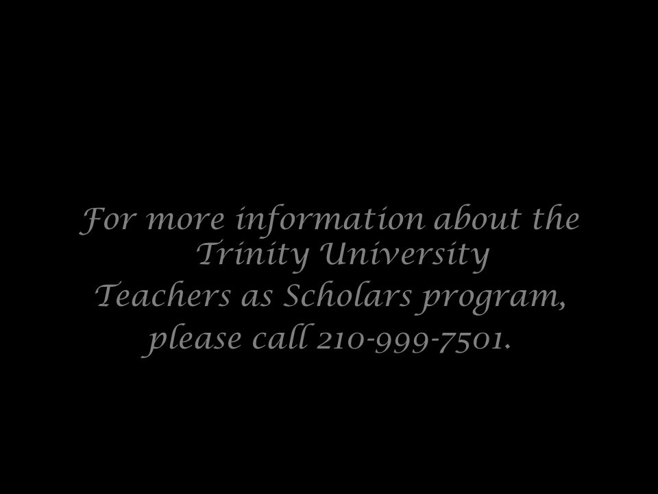 For more information about the Trinity University Teachers as Scholars program, please call 210-999-7501.