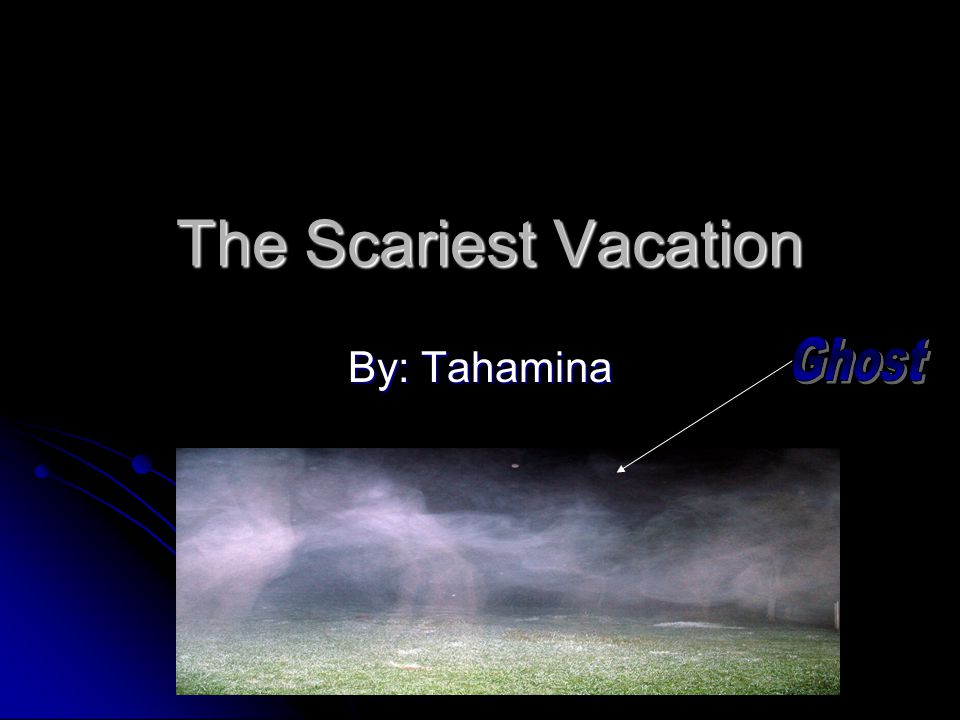 The Scariest Vacation The Scariest Vacation By: Tahamina