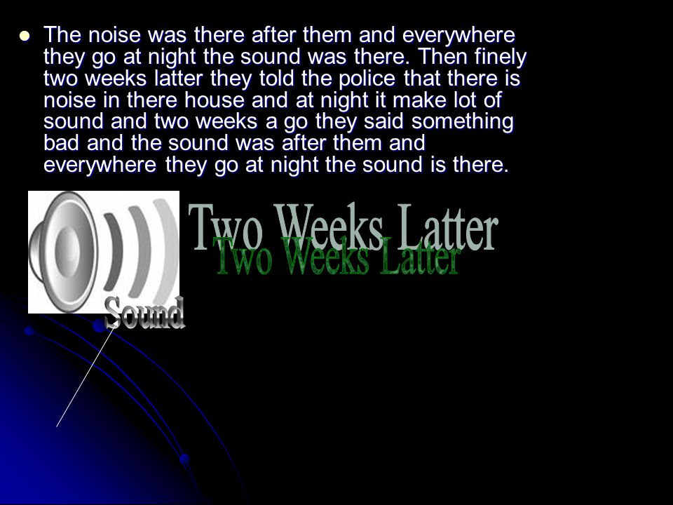 The noise was there after them and everywhere they go at night the sound was there.