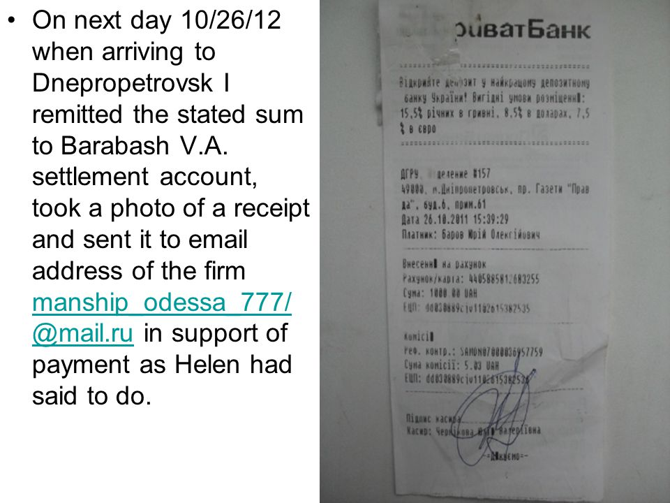 On next day 10/26/12 when arriving to Dnepropetrovsk I remitted the stated sum to Barabash V.A. settlement account, took a photo of a receipt and sent