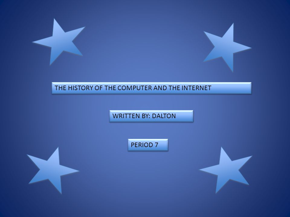 THE HISTORY OF THE COMPUTER AND THE INTERNET WRITTEN BY: DALTON PERIOD 7