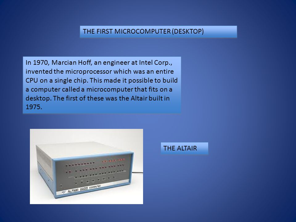 THE FIRST MICROCOMPUTER (DESKTOP) In 1970, Marcian Hoff, an engineer at Intel Corp., invented the microprocessor which was an entire CPU on a single chip.