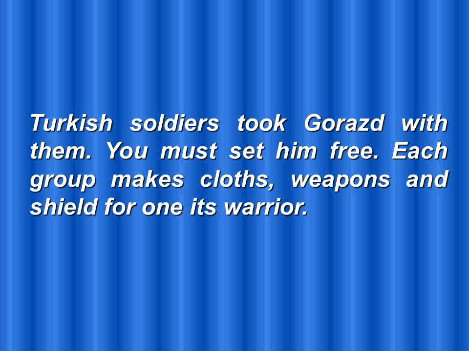 Turkish soldiers took Gorazd with them. You must set him free.