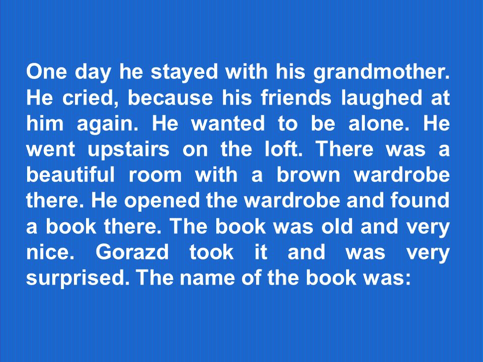 One day he stayed with his grandmother. He cried, because his friends laughed at him again.