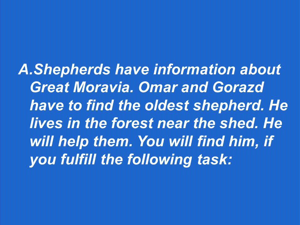 A.Shepherds have information about Great Moravia. Omar and Gorazd have to find the oldest shepherd.