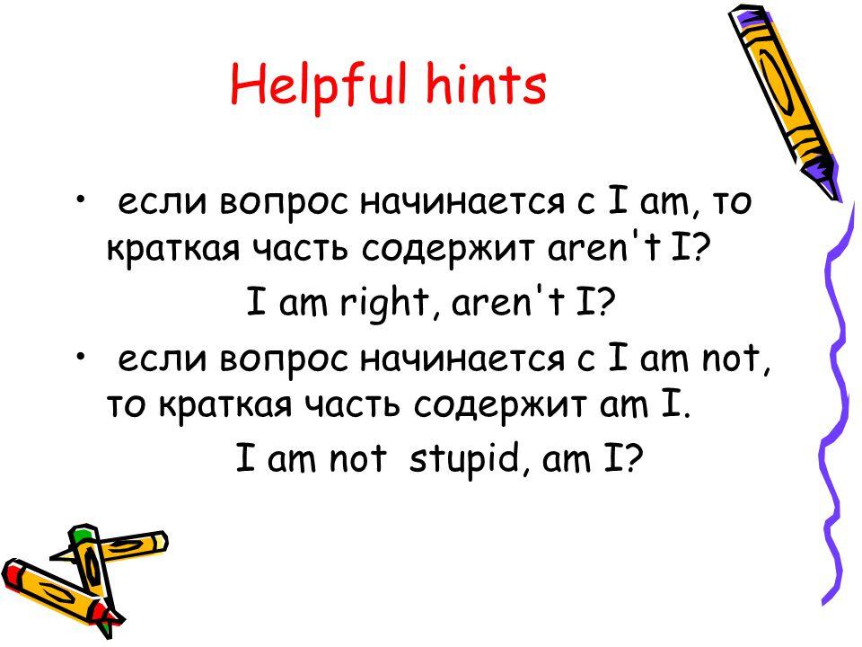 Helpful hints если вопрос начинается с I am, то краткая часть содержит aren t I.