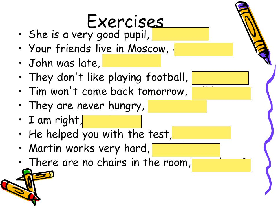 Exercises She is a very good pupil, isn t she. Your friends live in Moscow, don t they.