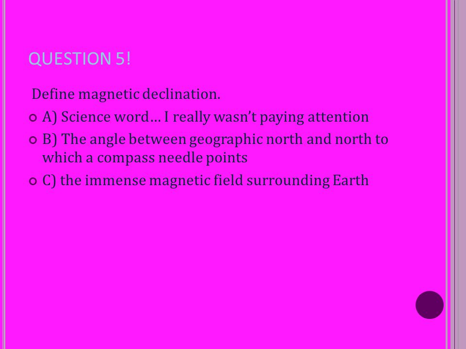 QUESTION 5! Define magnetic declination. A) Science word… I really wasn't paying attention B) The angle between geographic north and north to which a