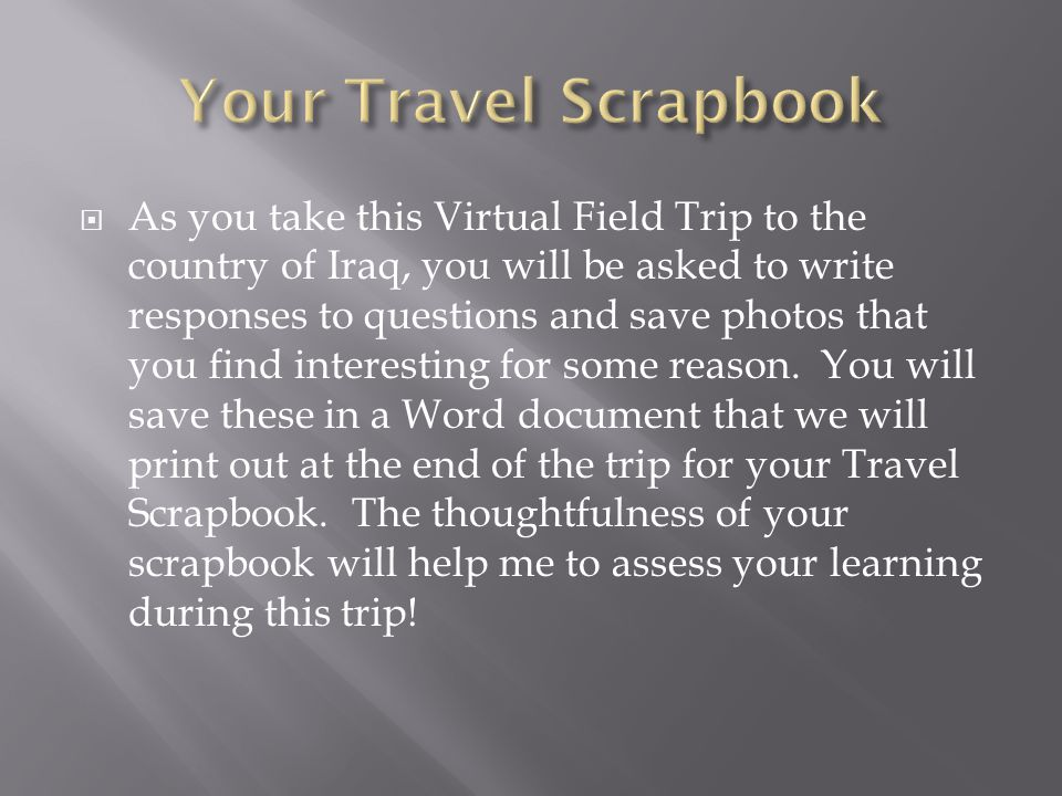  As you take this Virtual Field Trip to the country of Iraq, you will be asked to write responses to questions and save photos that you find interest