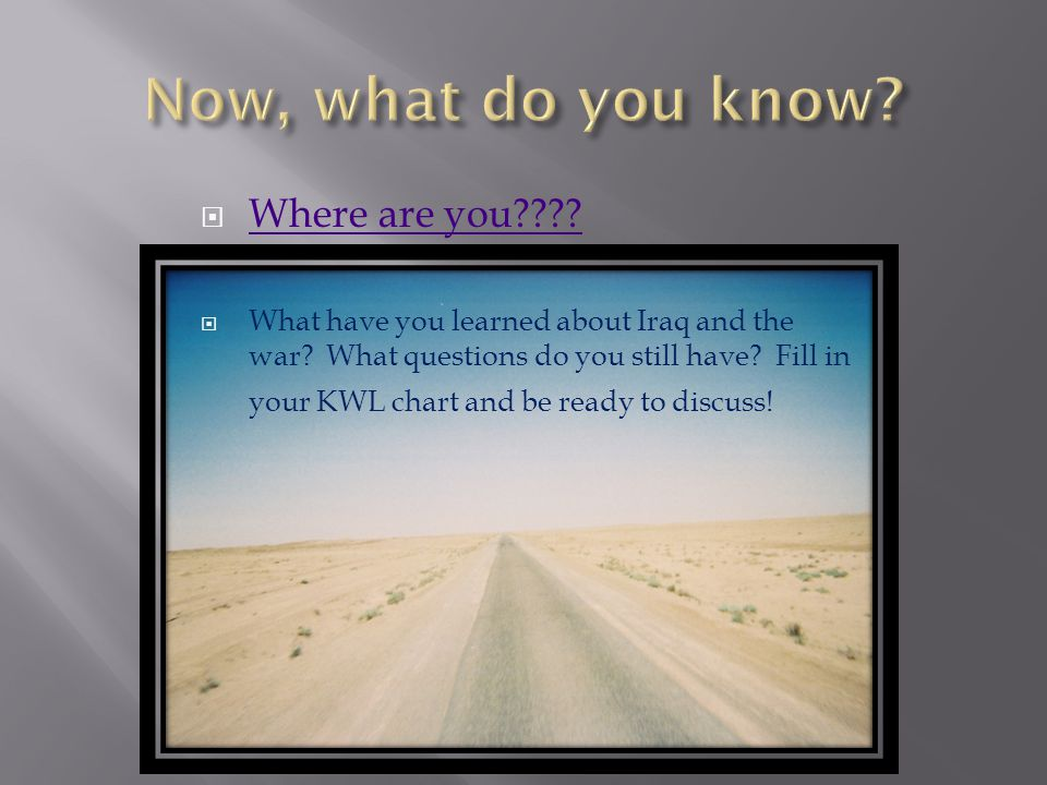  Where are you . Where are you .  What have you learned about Iraq and the war.