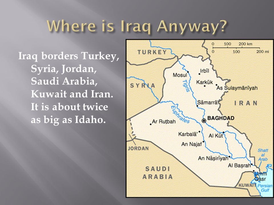 Iraq borders Turkey, Syria, Jordan, Saudi Arabia, Kuwait and Iran. It is about twice as big as Idaho.