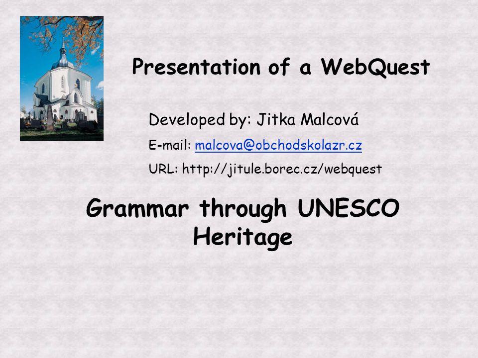 Presentation of a WebQuest Developed by: Jitka Malcová E-mail: malcova@obchodskolazr.czmalcova@obchodskolazr.cz URL: http://jitule.borec.cz/webquest Grammar through UNESCO Heritage