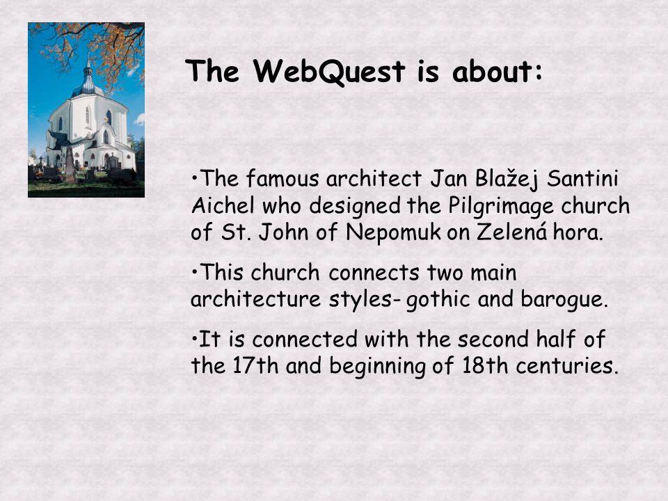 The WebQuest is about: The famous architect Jan Blažej Santini Aichel who designed the Pilgrimage church of St.