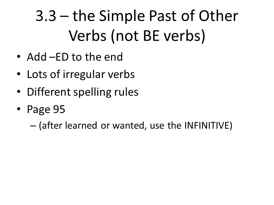 3.3 – the Simple Past of Other Verbs (not BE verbs) Add –ED to the end Lots of irregular verbs Different spelling rules Page 95 – (after learned or wa