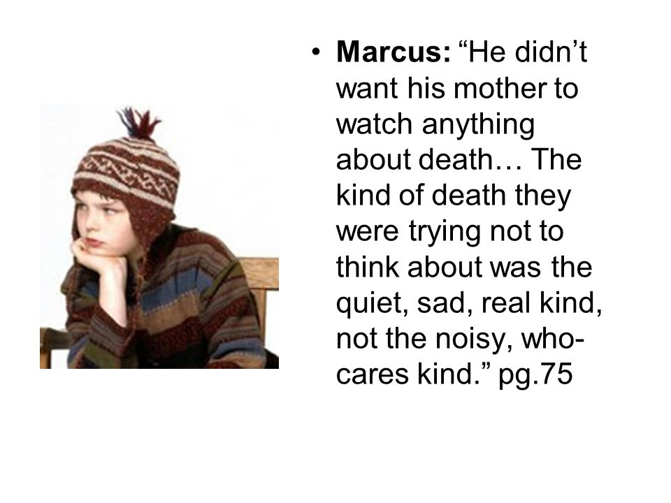 Marcus: He didn't want his mother to watch anything about death… The kind of death they were trying not to think about was the quiet, sad, real kind, not the noisy, who- cares kind. pg.75