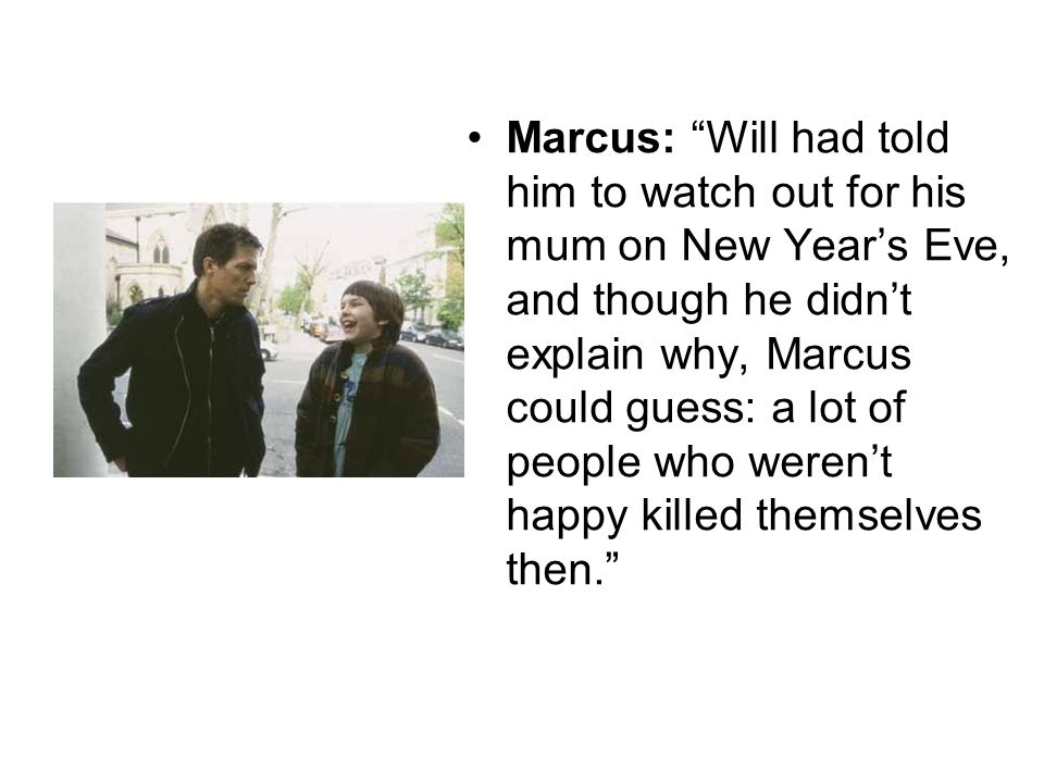 Marcus: Will had told him to watch out for his mum on New Year's Eve, and though he didn't explain why, Marcus could guess: a lot of people who weren't happy killed themselves then.